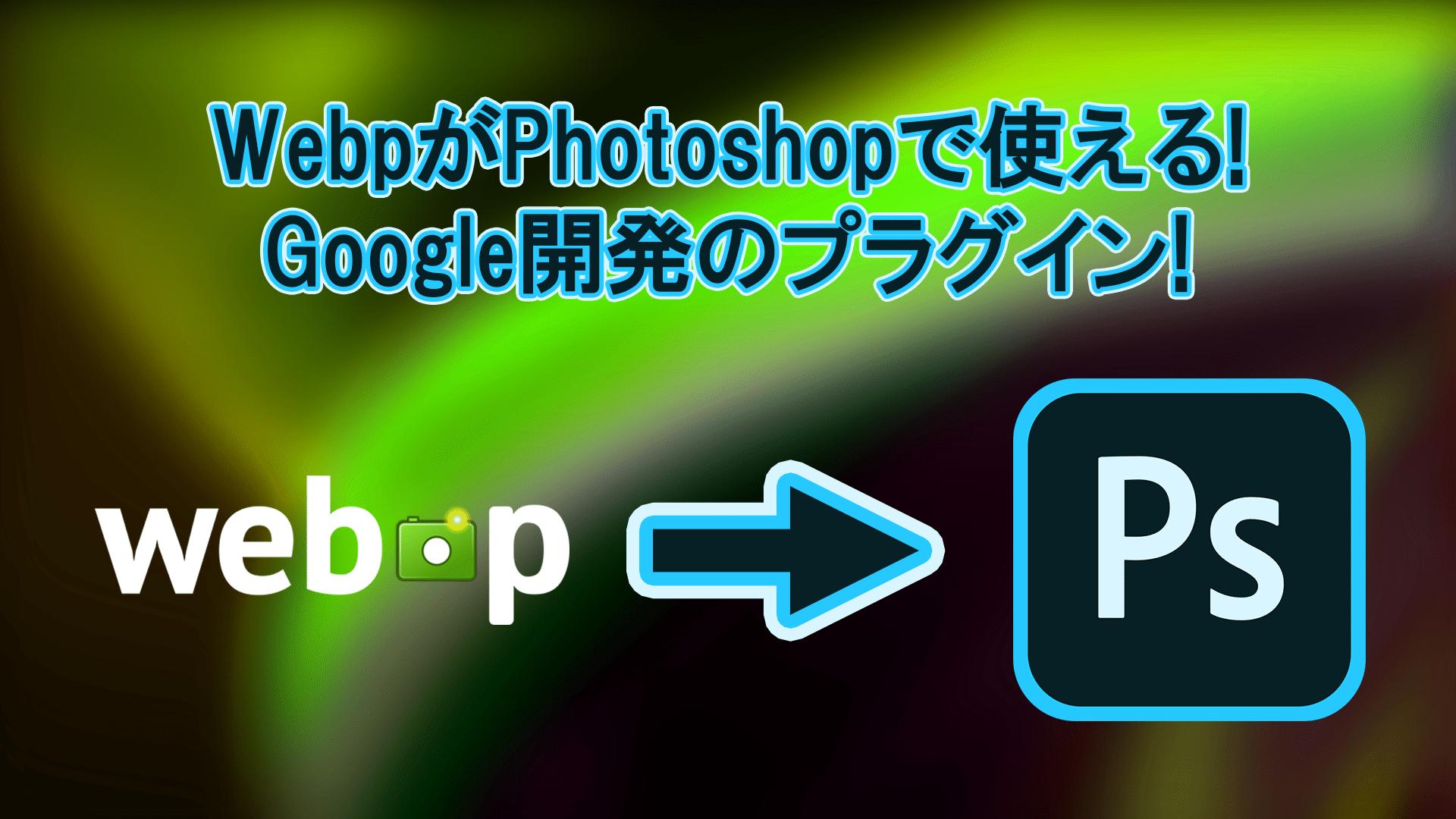 WEbp header - WebPをPhotoshopで使えるようにするGoogle開発のプラグイン!