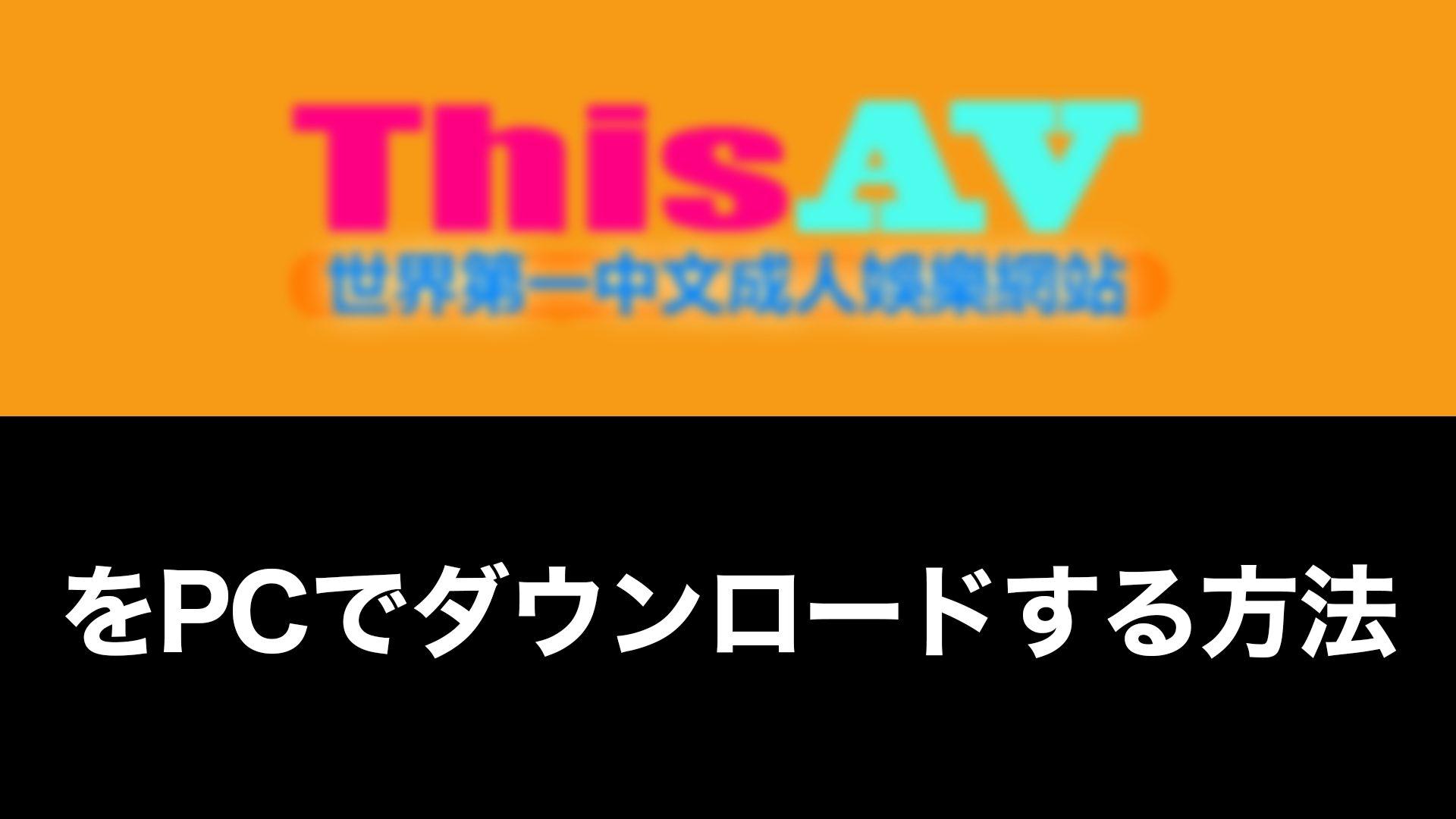 ThisAV - 【ThisAV】をPCでダウンロードする方法