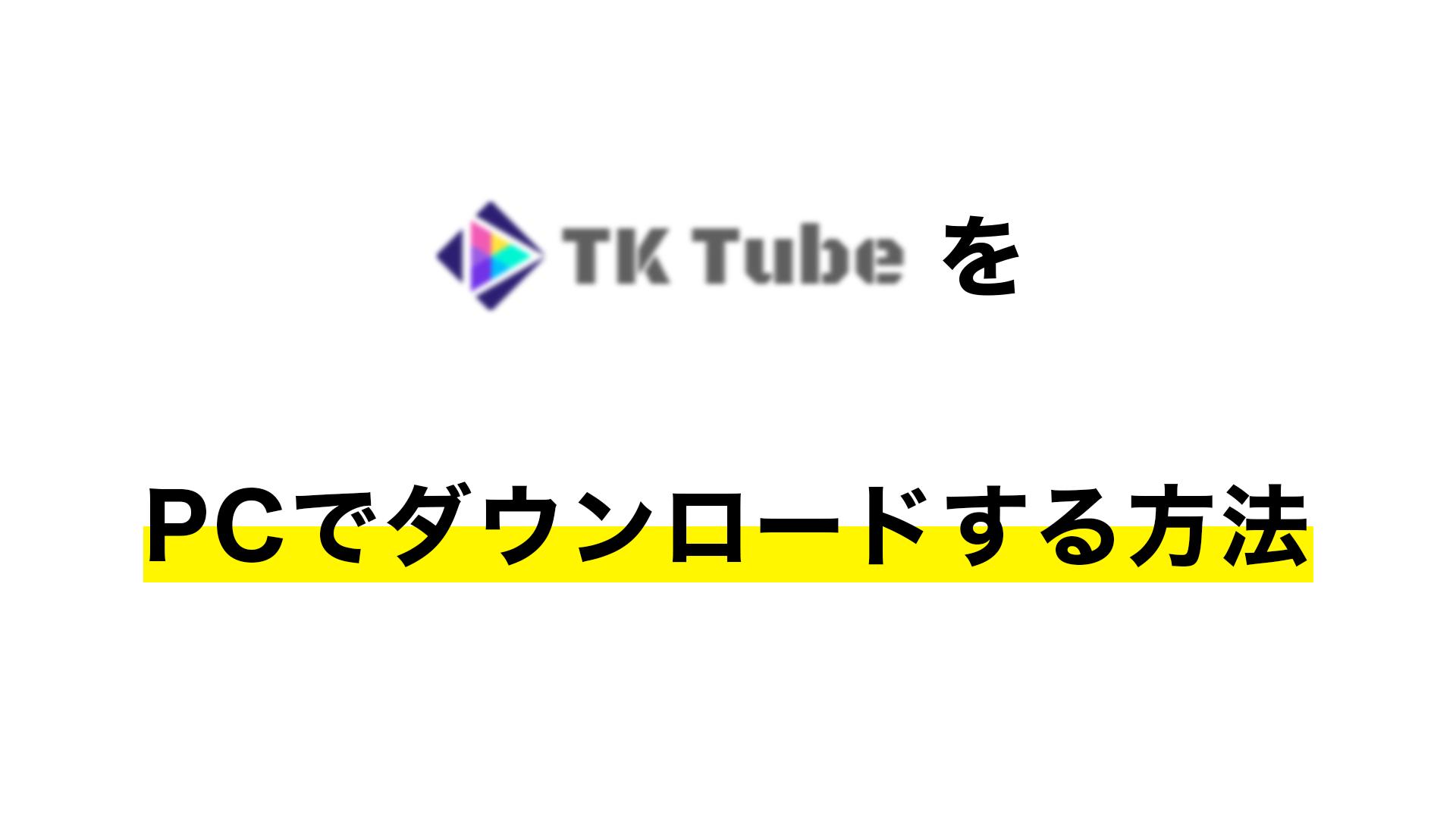 ae46b1f460ee46f789c27b264a6cb421 1 - 【2021年】TKTubeをPCでダウンロードする方法